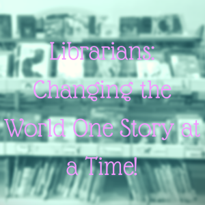 Librarians_ Changing the World One Story at a Time!